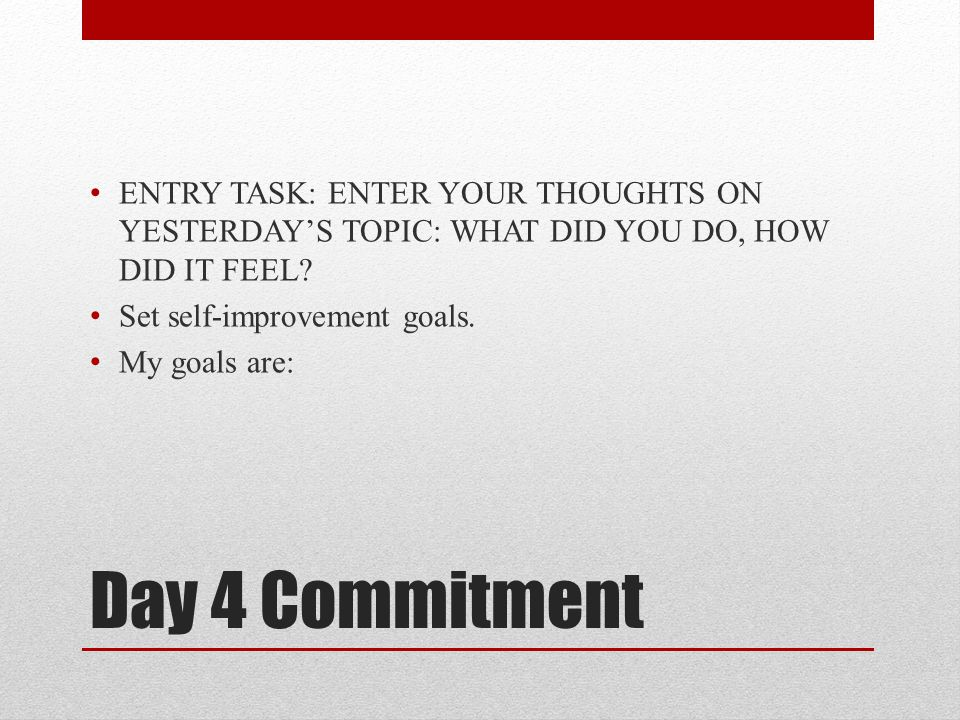 Day 4 Commitment ENTRY TASK: ENTER YOUR THOUGHTS ON YESTERDAY'S TOPIC: WHAT DID YOU DO, HOW DID IT FEEL? Set self-improvement goals. My goals are: