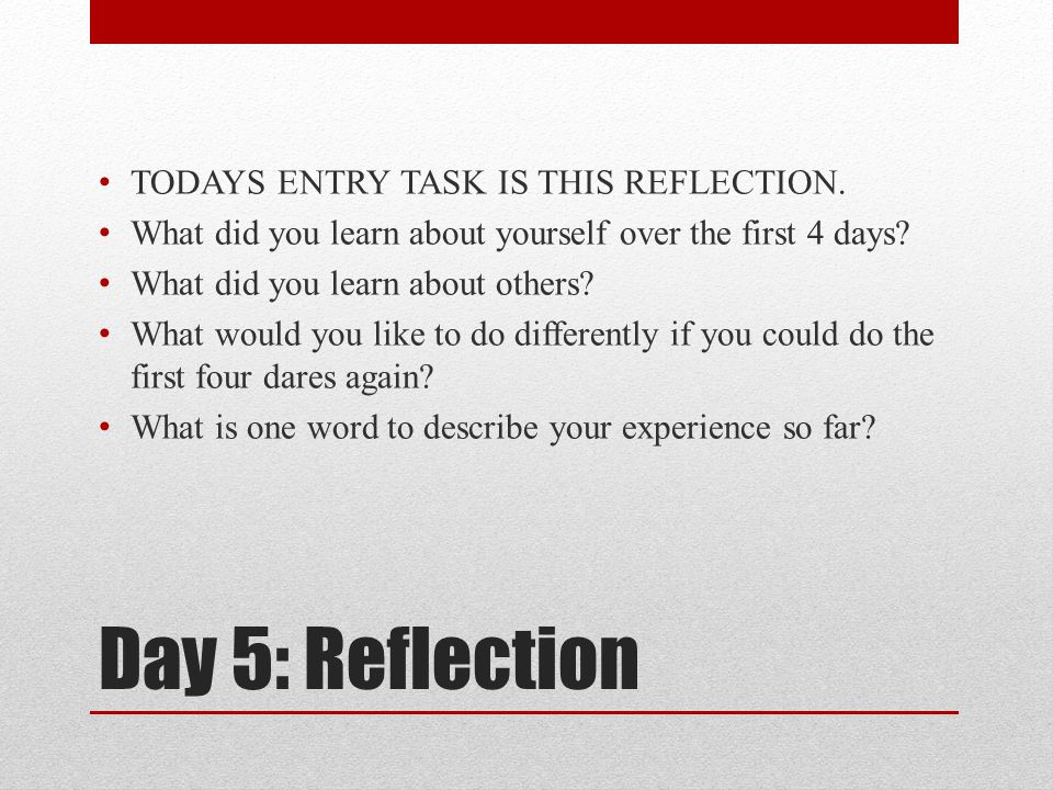 Day 5: Reflection TODAYS ENTRY TASK IS THIS REFLECTION. What did you learn about yourself over the first 4 days? What did you learn about others? What