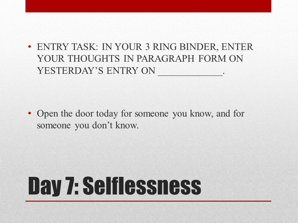 Day 7: Selflessness ENTRY TASK: IN YOUR 3 RING BINDER, ENTER YOUR THOUGHTS IN PARAGRAPH FORM ON YESTERDAY'S ENTRY ON _____________.