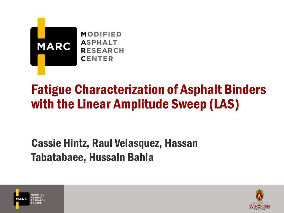 Fatigue Characterization of Asphalt Binders with the Linear Amplitude Sweep (LAS) Cassie Hintz, Raul Velasquez, Hassan Tabatabaee, Hussain Bahia