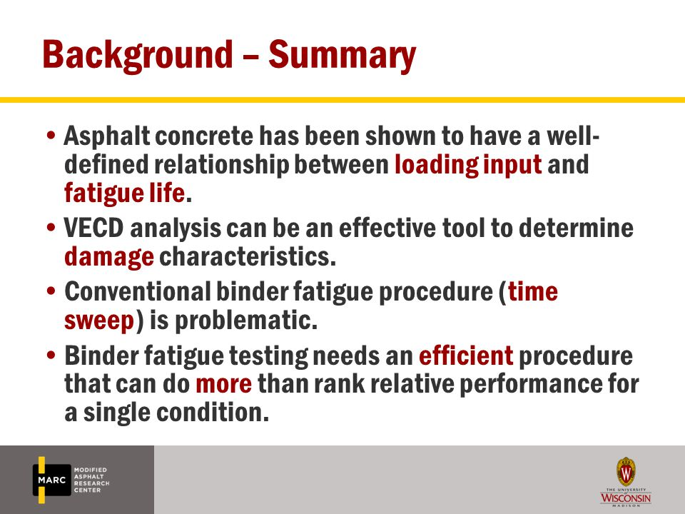 Background – Summary Asphalt concrete has been shown to have a well- defined relationship between loading input and fatigue life. VECD analysis can be