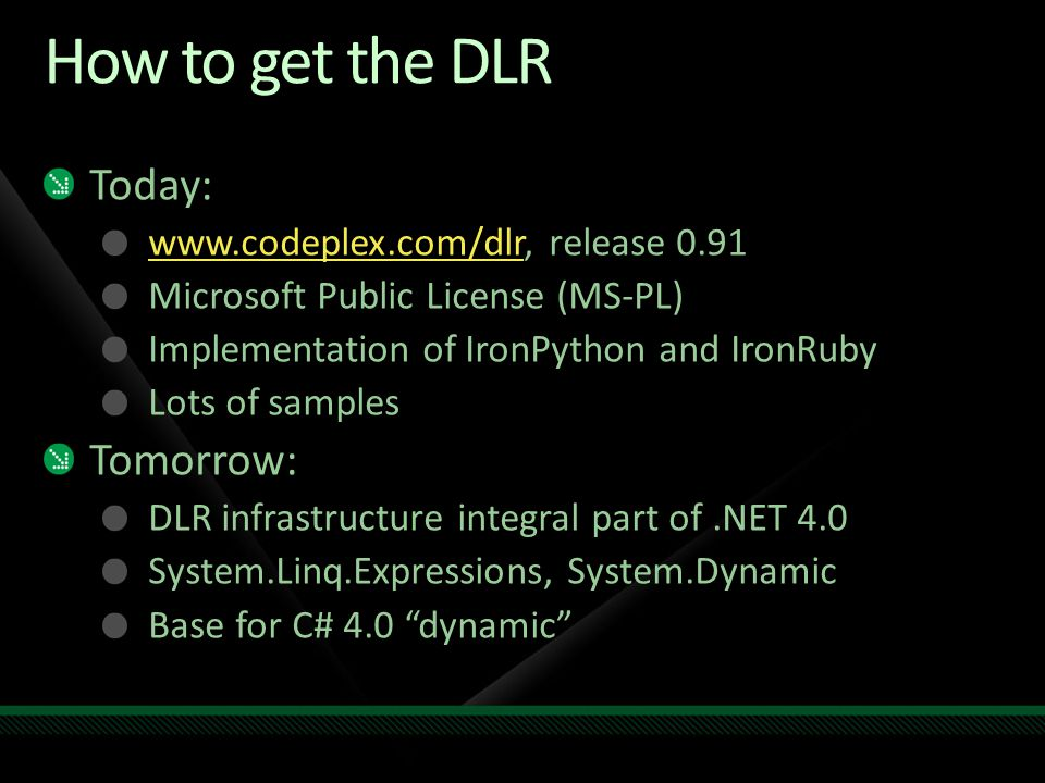 How to get the DLR Today: www.codeplex.com/dlrwww.codeplex.com/dlr, release 0.91 Microsoft Public License (MS-PL) Implementation of IronPython and Iro