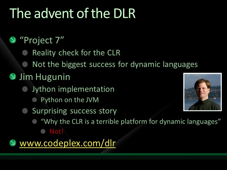 "The advent of the DLR ""Project 7"" Reality check for the CLR Not the biggest success for dynamic languages Jim Hugunin Jython implementation Python on"