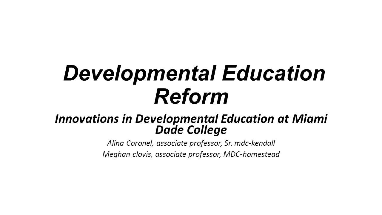 Developmental Education Reform Innovations in Developmental Education at Miami Dade College Alina Coronel, associate professor, Sr. mdc-kendall Meghan