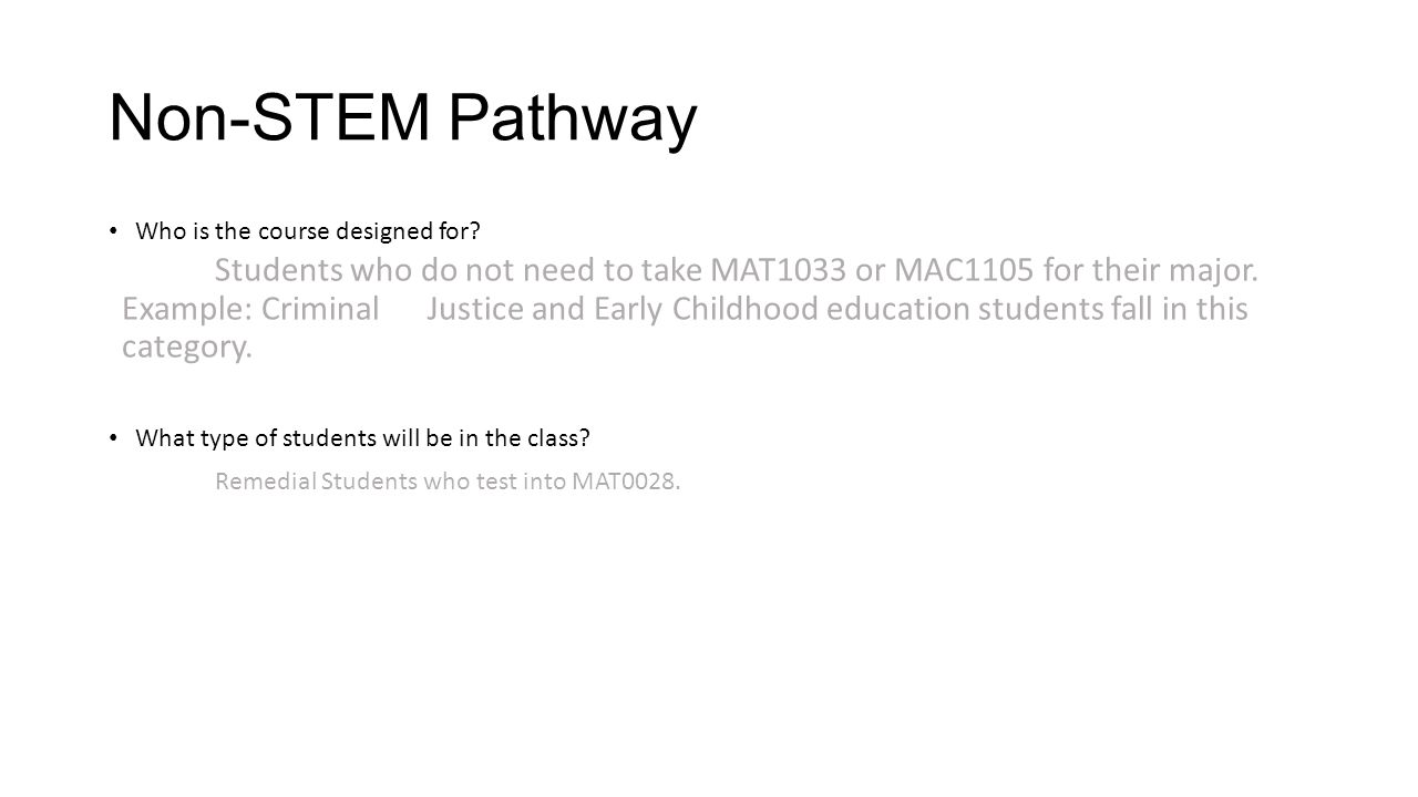 Non-STEM Pathway Who is the course designed for? Students who do not need to take MAT1033 or MAC1105 for their major. Example: Criminal Justice and Ea