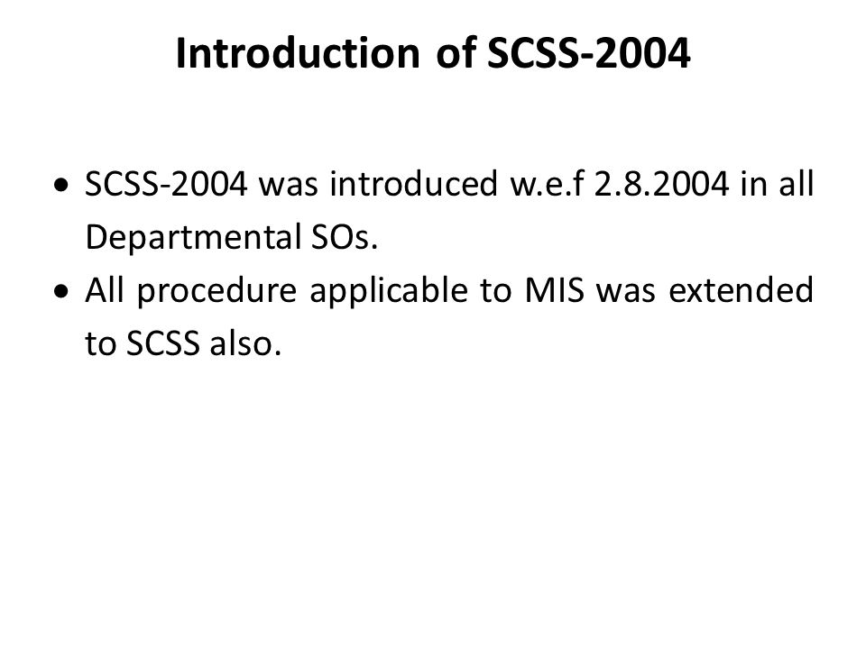 Introduction of SCSS-2004  SCSS-2004 was introduced w.e.f 2.8.2004 in all Departmental SOs.