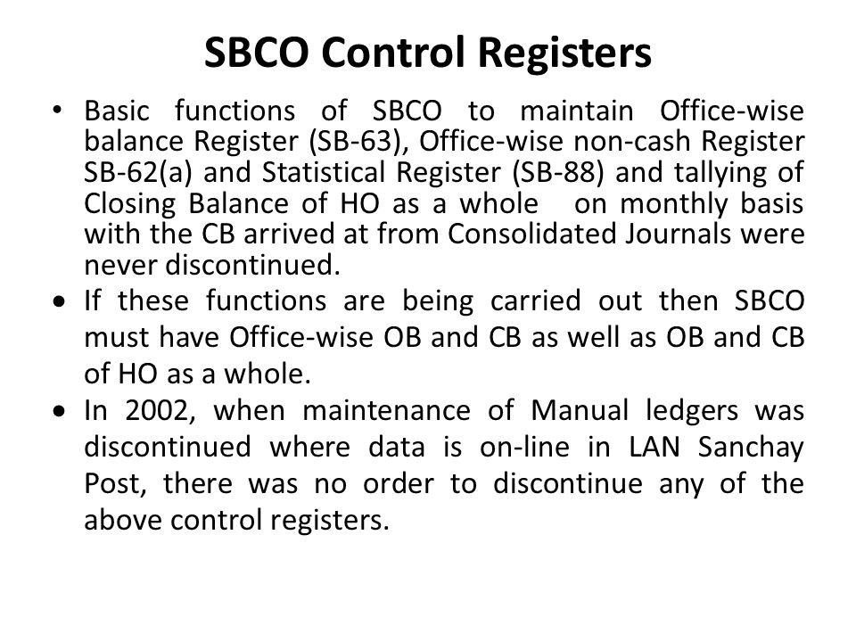 SBCO Control Registers Basic functions of SBCO to maintain Office-wise balance Register (SB-63), Office-wise non-cash Register SB-62(a) and Statistical Register (SB-88) and tallying of Closing Balance of HO as a whole on monthly basis with the CB arrived at from Consolidated Journals were never discontinued.