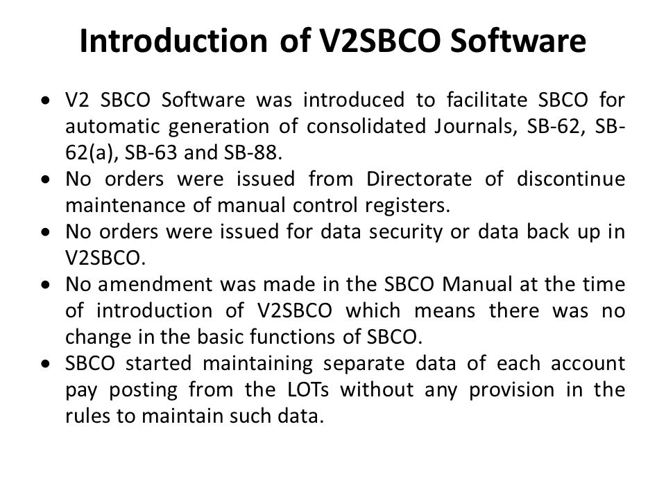 Introduction of V2SBCO Software  V2 SBCO Software was introduced to facilitate SBCO for automatic generation of consolidated Journals, SB-62, SB- 62(a), SB-63 and SB-88.