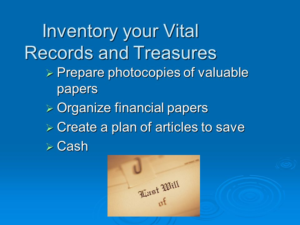 Inventory your Vital Records and Treasures  Prepare photocopies of valuable papers  Organize financial papers  Create a plan of articles to save  Cash
