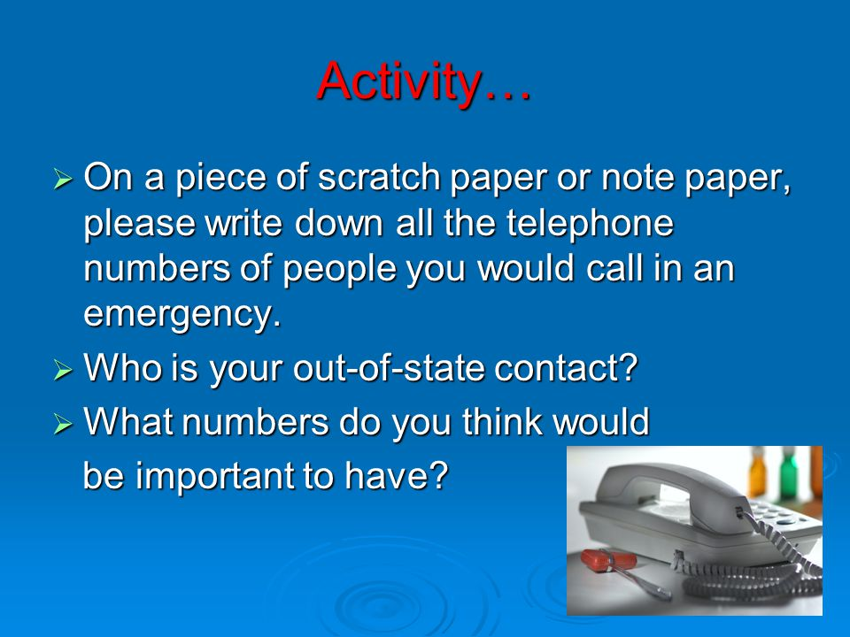 Activity…  On a piece of scratch paper or note paper, please write down all the telephone numbers of people you would call in an emergency.