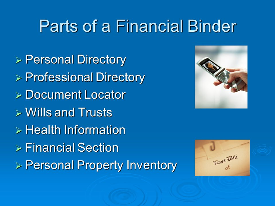 Parts of a Financial Binder  Personal Directory  Professional Directory  Document Locator  Wills and Trusts  Health Information  Financial Section  Personal Property Inventory