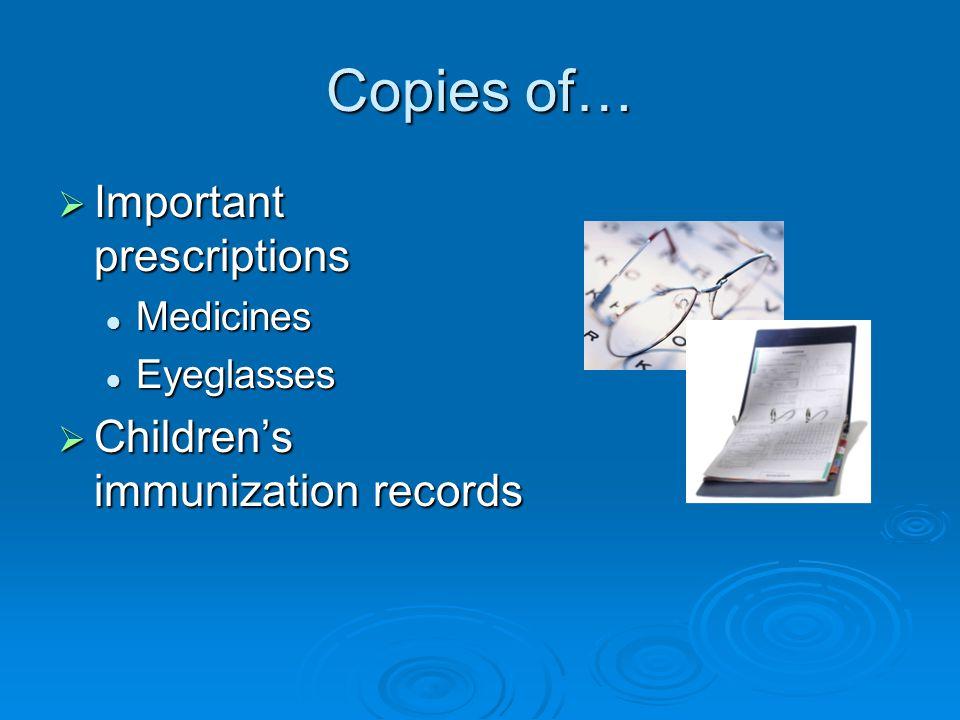 Copies of…  Important prescriptions Medicines Medicines Eyeglasses Eyeglasses  Children's immunization records