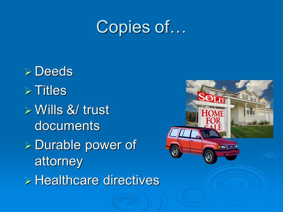Copies of…  Deeds  Titles  Wills &/ trust documents  Durable power of attorney  Healthcare directives