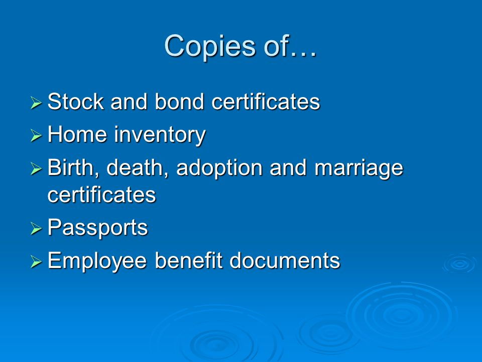 Copies of…  Stock and bond certificates  Home inventory  Birth, death, adoption and marriage certificates  Passports  Employee benefit documents