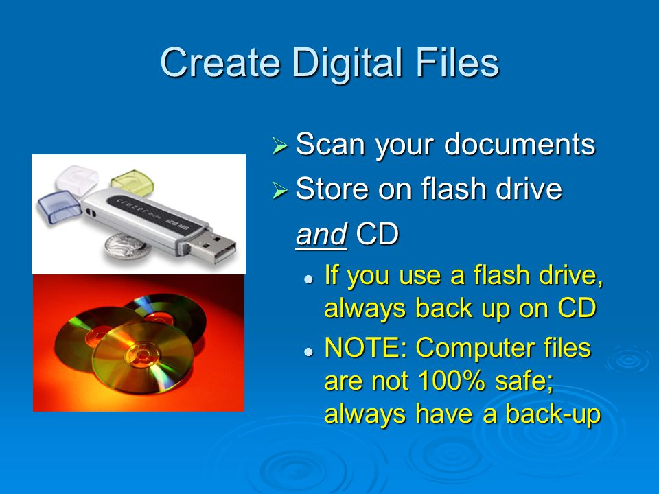 Create Digital Files  Scan your documents  Store on flash drive and CD If you use a flash drive, always back up on CD NOTE: Computer files are not 100% safe; always have a back-up