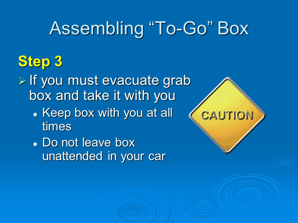 Assembling To-Go Box Step 3  If you must evacuate grab box and take it with you Keep box with you at all times Keep box with you at all times Do not leave box unattended in your car Do not leave box unattended in your car