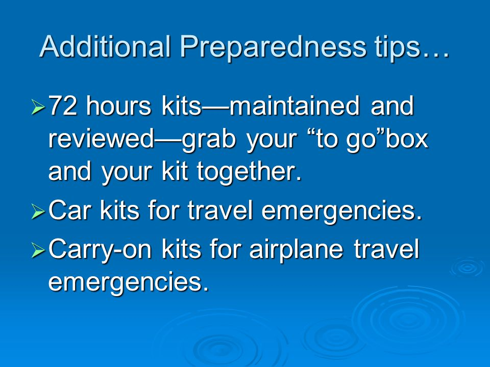 Additional Preparedness tips…  72 hours kits—maintained and reviewed—grab your to go box and your kit together.