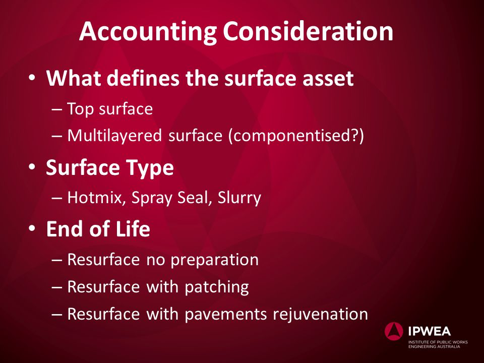 Accounting Consideration What defines the surface asset – Top surface – Multilayered surface (componentised ) Surface Type – Hotmix, Spray Seal, Slurry End of Life – Resurface no preparation – Resurface with patching – Resurface with pavements rejuvenation