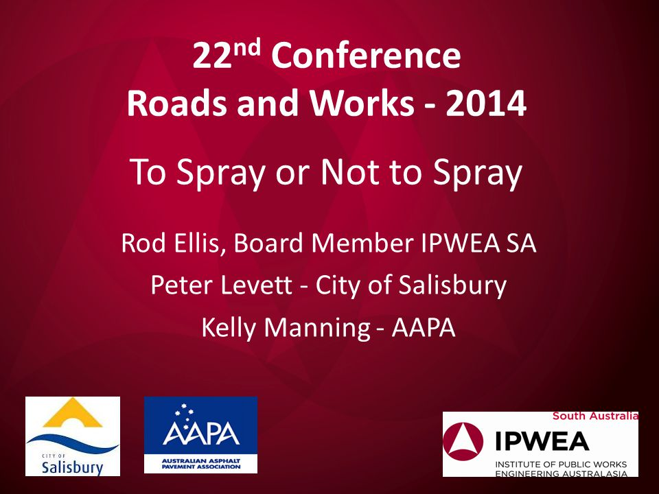 22 nd Conference Roads and Works - 2014 To Spray or Not to Spray Rod Ellis, Board Member IPWEA SA Peter Levett - City of Salisbury Kelly Manning - AAPA