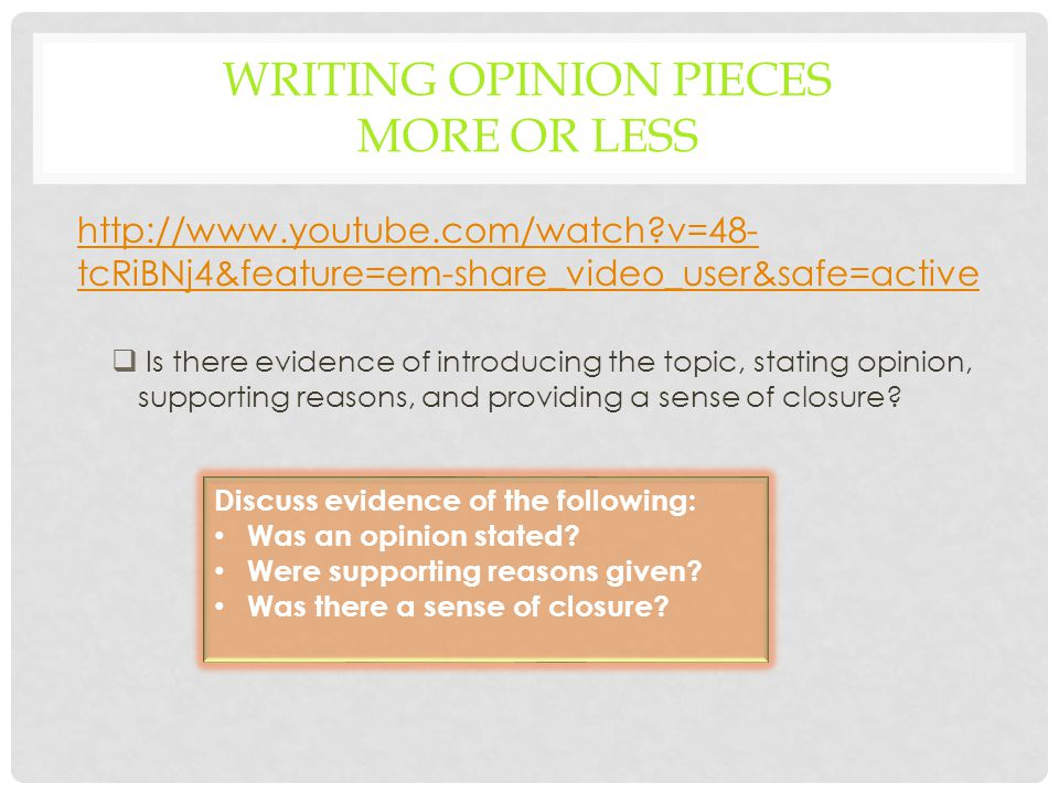 WRITING OPINION PIECES MORE OR LESS http://www.youtube.com/watch v=48- tcRiBNj4&feature=em-share_video_user&safe=active  Is there evidence of introducing the topic, stating opinion, supporting reasons, and providing a sense of closure.