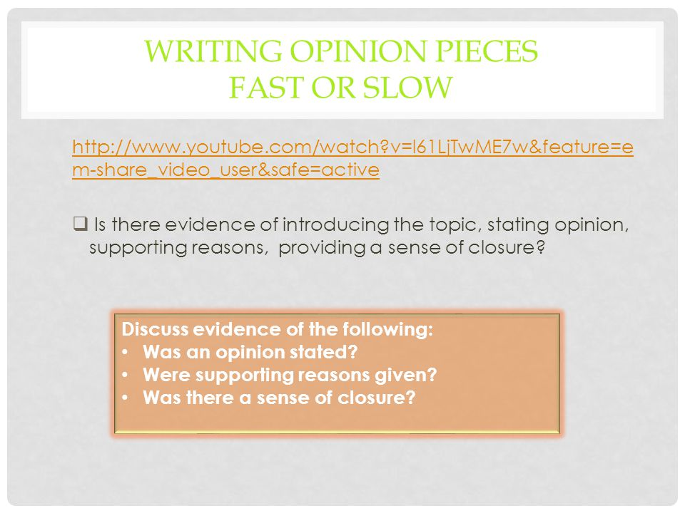WRITING OPINION PIECES FAST OR SLOW http://www.youtube.com/watch v=l61LjTwME7w&feature=e m-share_video_user&safe=active  Is there evidence of introducing the topic, stating opinion, supporting reasons, providing a sense of closure.