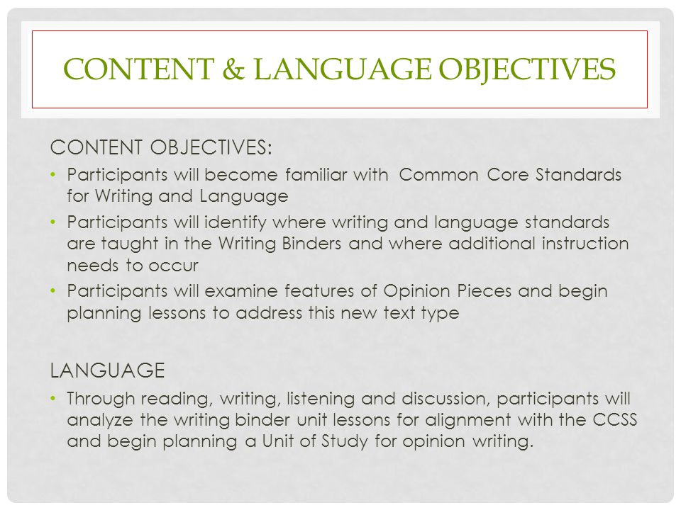 CONTENT & LANGUAGE OBJECTIVES CONTENT OBJECTIVES: Participants will become familiar with Common Core Standards for Writing and Language Participants will identify where writing and language standards are taught in the Writing Binders and where additional instruction needs to occur Participants will examine features of Opinion Pieces and begin planning lessons to address this new text type LANGUAGE Through reading, writing, listening and discussion, participants will analyze the writing binder unit lessons for alignment with the CCSS and begin planning a Unit of Study for opinion writing.