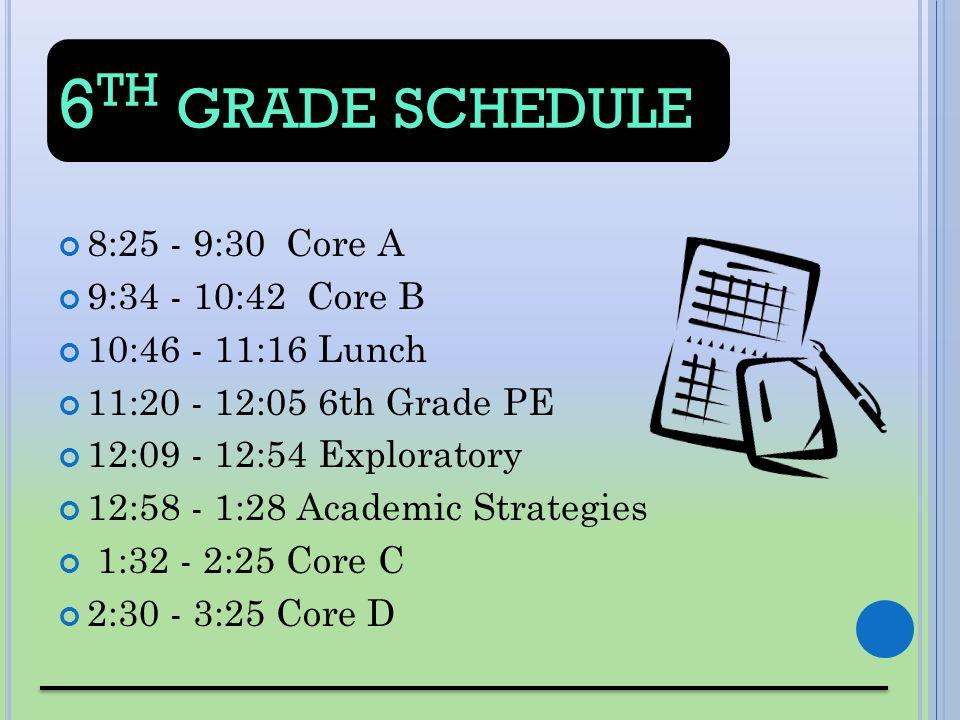 6 TH GRADE SCHEDULE 8:25 - 9:30 Core A 9:34 - 10:42 Core B 10:46 - 11:16 Lunch 11:20 - 12:05 6th Grade PE 12:09 - 12:54 Exploratory 12:58 - 1:28 Acade