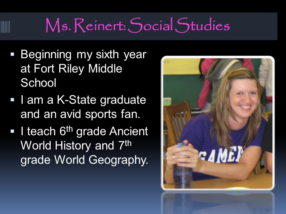Ms. Reinert: Social Studies  Beginning my sixth year at Fort Riley Middle School  I am a K-State graduate and an avid sports fan.  I teach 6 th gra