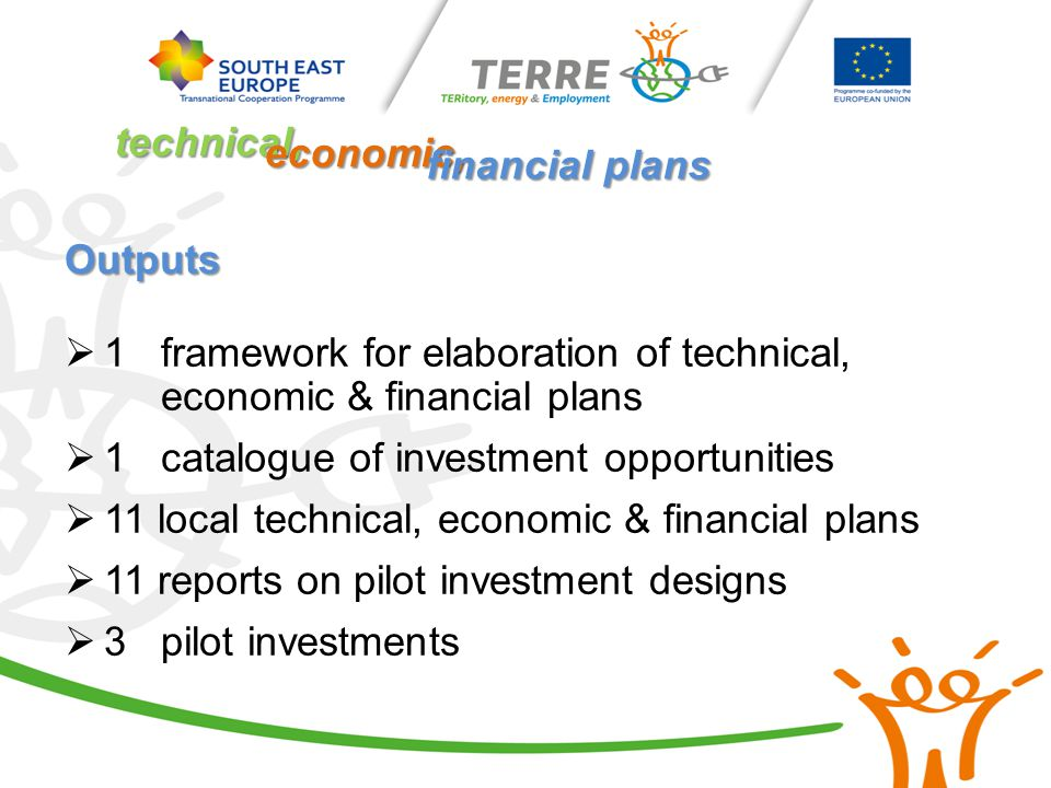 Outputs  1 framework for elaboration of technical, economic & financial plans  1 catalogue of investment opportunities  11 local technical, economic & financial plans  11 reports on pilot investment designs  3 pilot investments technical, economic, financial plans