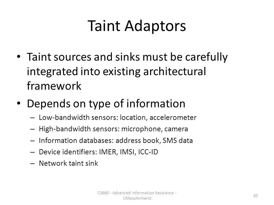 Taint Adaptors Taint sources and sinks must be carefully integrated into existing architectural framework Depends on type of information – Low-bandwidth sensors: location, accelerometer – High-bandwidth sensors: microphone, camera – Information databases: address book, SMS data – Device identifiers: IMER, IMSI, ICC-ID – Network taint sink CS660 - Advanced Information Assurance - UMassAmherst 20