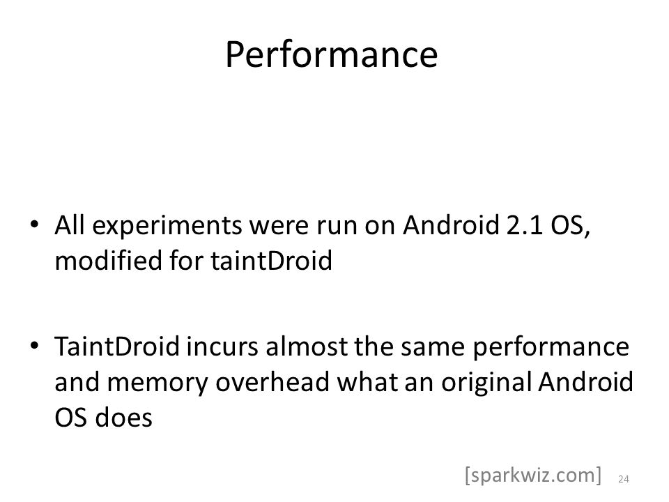 Performance All experiments were run on Android 2.1 OS, modified for taintDroid TaintDroid incurs almost the same performance and memory overhead what an original Android OS does 24 [sparkwiz.com]