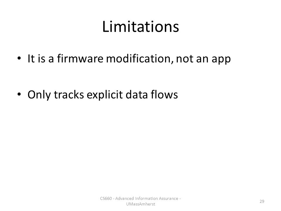 Limitations It is a firmware modification, not an app Only tracks explicit data flows CS660 - Advanced Information Assurance - UMassAmherst 29