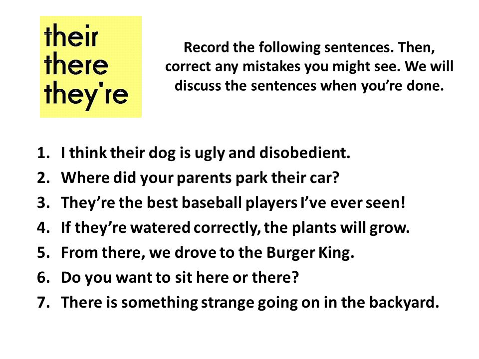 Record the following sentences. Then, correct any mistakes you might see.