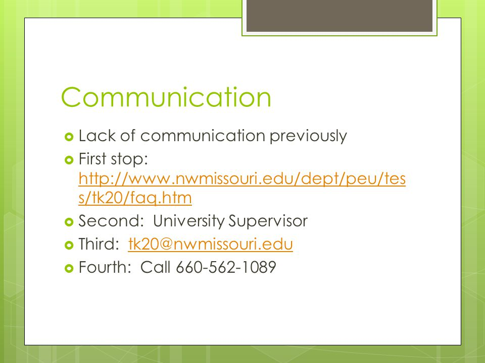  Lack of communication previously  First stop: http://www.nwmissouri.edu/dept/peu/tes s/tk20/faq.htm http://www.nwmissouri.edu/dept/peu/tes s/tk20/f