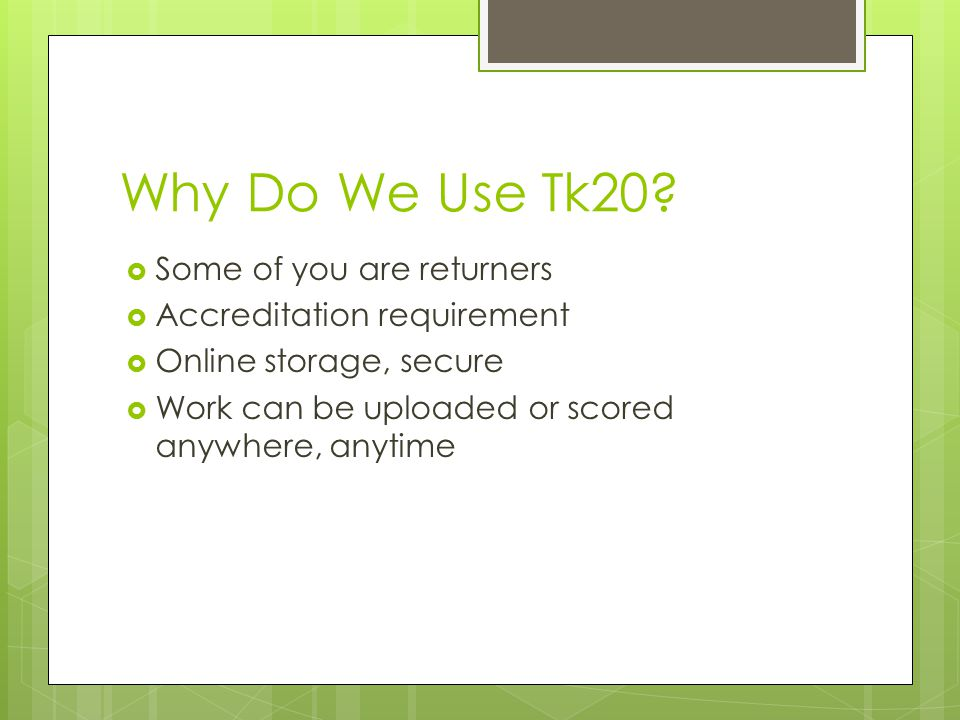 Why Do We Use Tk20?  Some of you are returners  Accreditation requirement  Online storage, secure  Work can be uploaded or scored anywhere, anytim