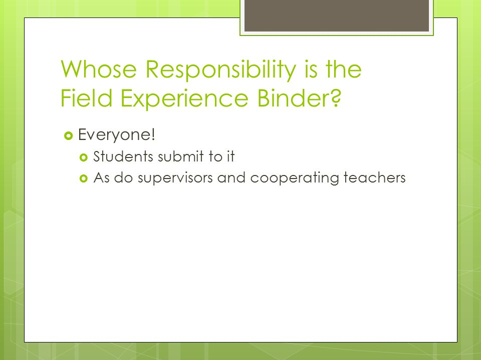 Whose Responsibility is the Field Experience Binder?  Everyone!  Students submit to it  As do supervisors and cooperating teachers