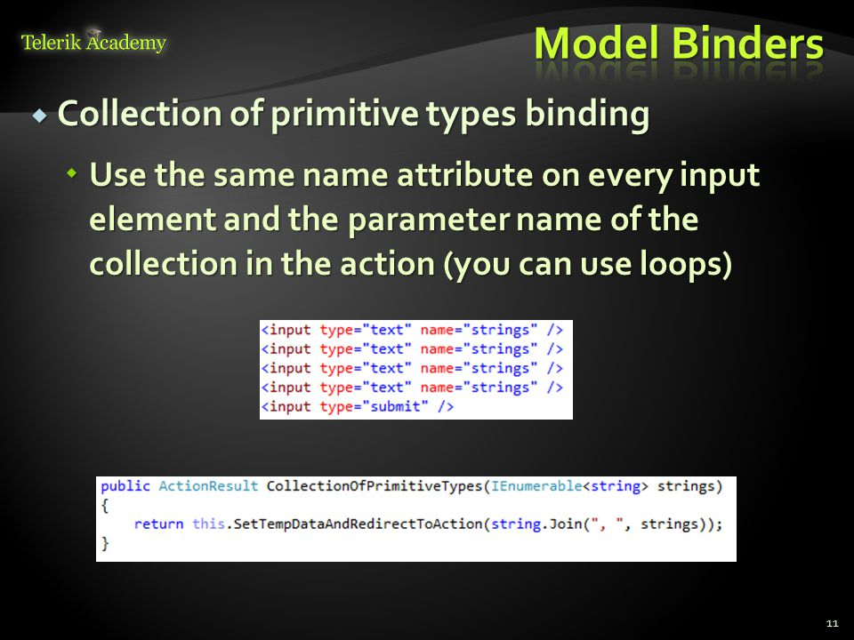  Collection of primitive types binding  Use the same name attribute on every input element and the parameter name of the collection in the action (you can use loops) 11
