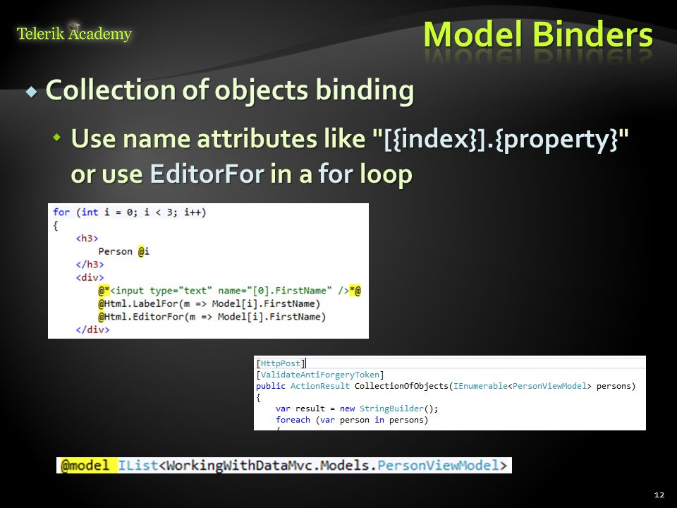  Collection of objects binding  Use name attributes like [{index}].{property} or use EditorFor in a for loop 12