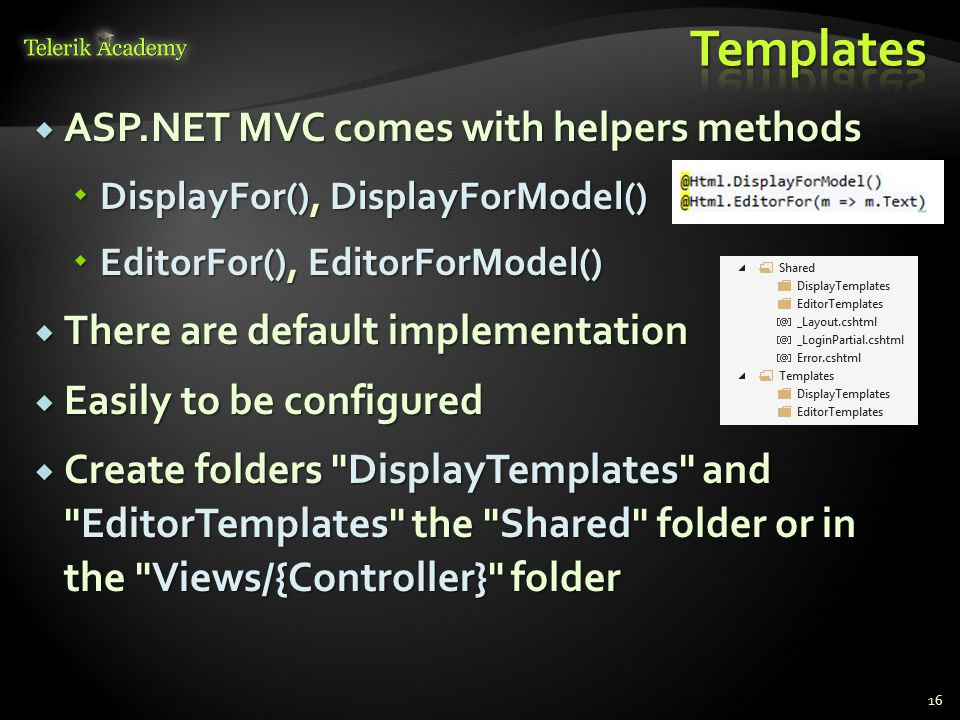  ASP.NET MVC comes with helpers methods  DisplayFor(), DisplayForModel()  EditorFor(), EditorForModel()  There are default implementation  Easily to be configured  Create folders DisplayTemplates and EditorTemplates the Shared folder or in the Views/{Controller} folder 16
