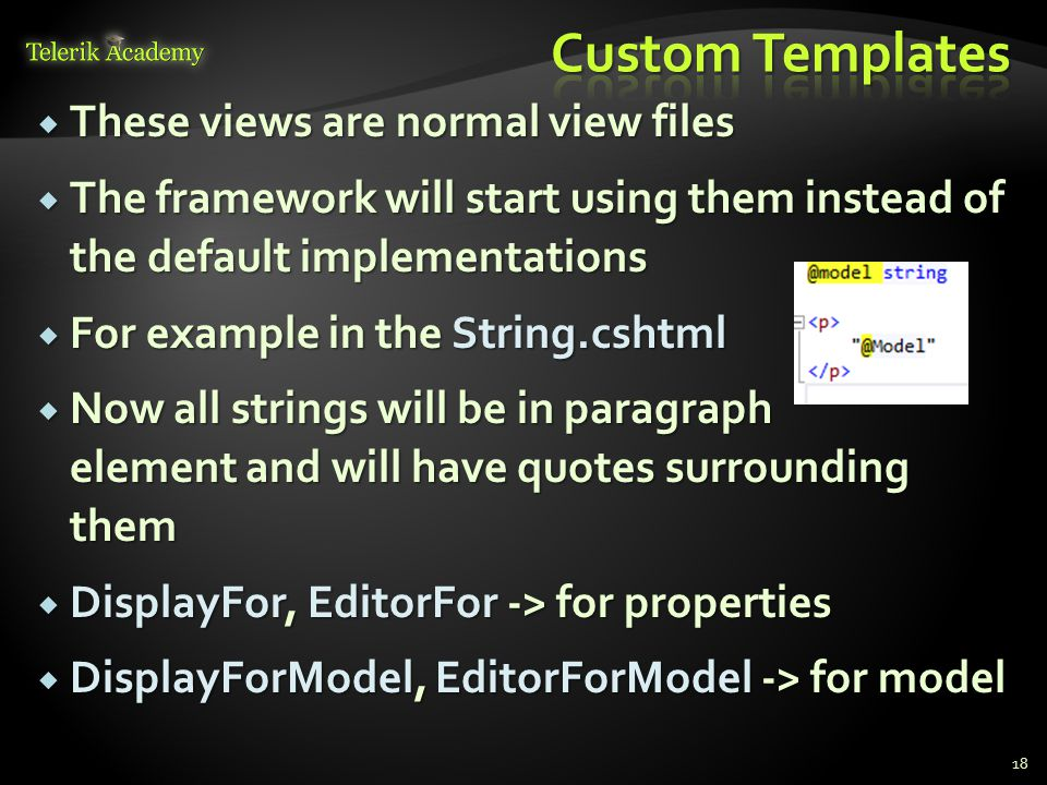  These views are normal view files  The framework will start using them instead of the default implementations  For example in the String.cshtml  Now all strings will be in paragraph element and will have quotes surrounding them  DisplayFor, EditorFor -> for properties  DisplayForModel, EditorForModel -> for model 18