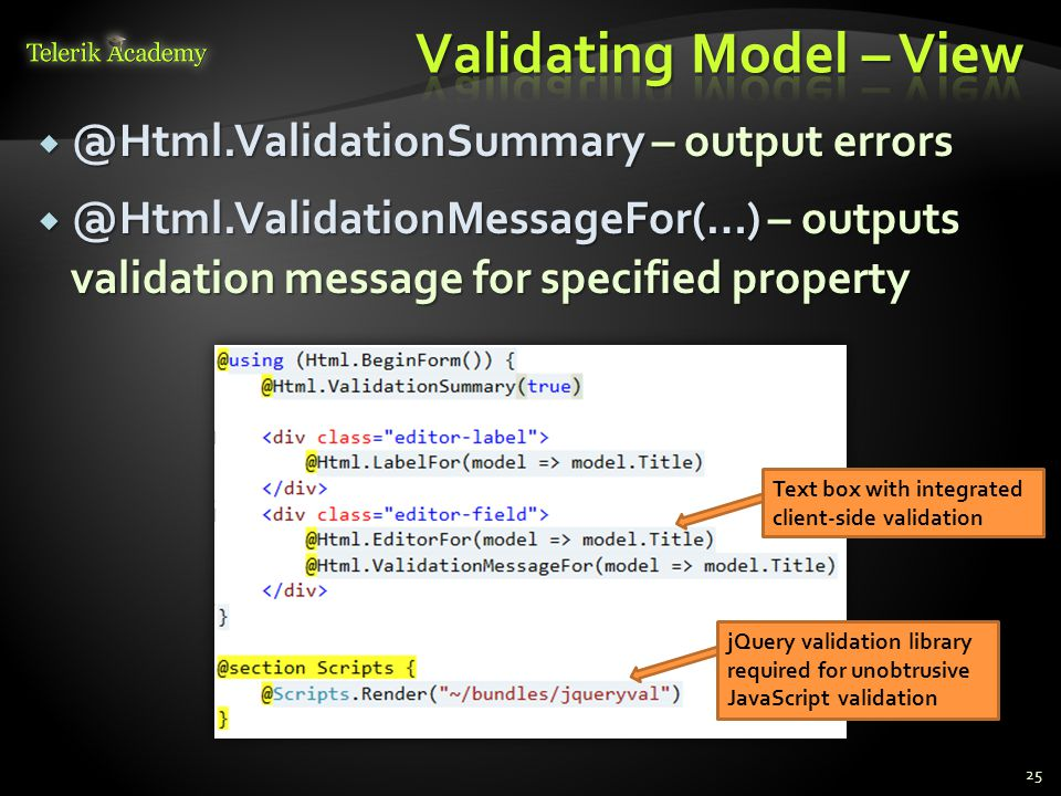  @Html.ValidationSummary – output errors  @Html.ValidationMessageFor(…) – outputs validation message for specified property 25 Text box with integrated client-side validation jQuery validation library required for unobtrusive JavaScript validation