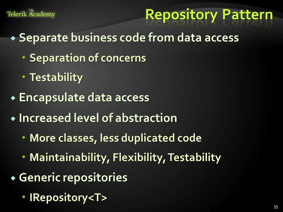  Separate business code from data access  Separation of concerns  Testability  Encapsulate data access  Increased level of abstraction  More classes, less duplicated code  Maintainability, Flexibility, Testability  Generic repositories  IRepository  IRepository 35