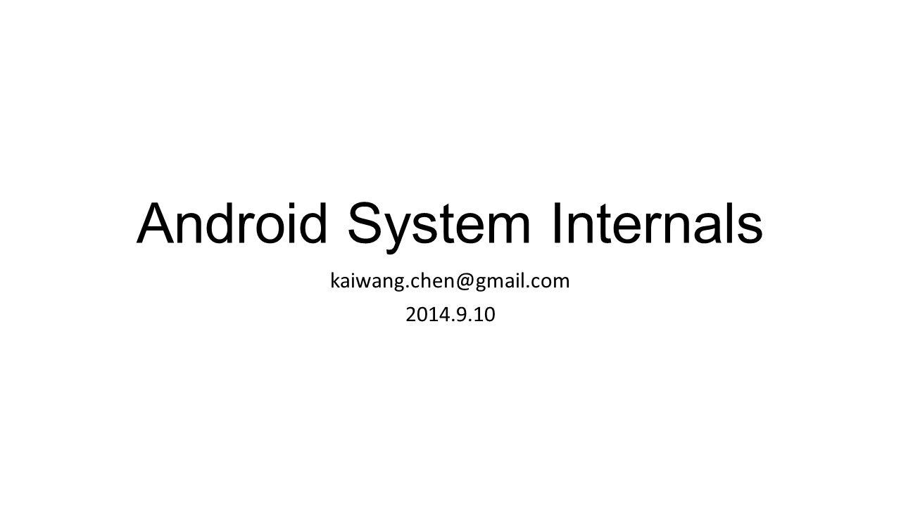 Android System Internals kaiwang.chen@gmail.com 2014.9.10