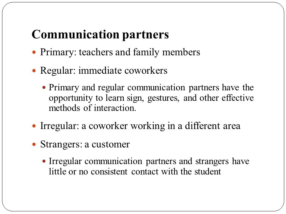 Communication partners Primary: teachers and family members Regular: immediate coworkers Primary and regular communication partners have the opportuni