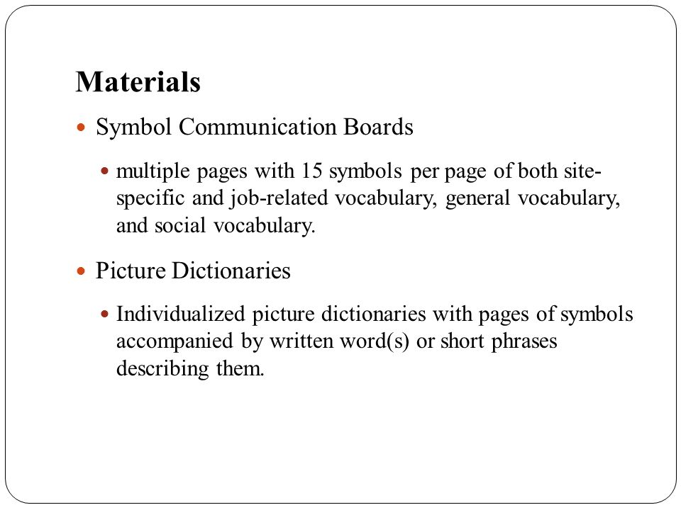 Materials Symbol Communication Boards multiple pages with 15 symbols per page of both site- specific and job-related vocabulary, general vocabulary, a