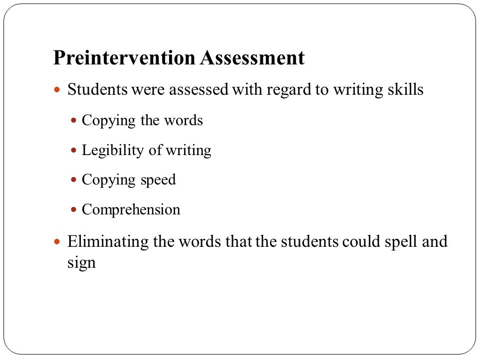 Preintervention Assessment Students were assessed with regard to writing skills Copying the words Legibility of writing Copying speed Comprehension El