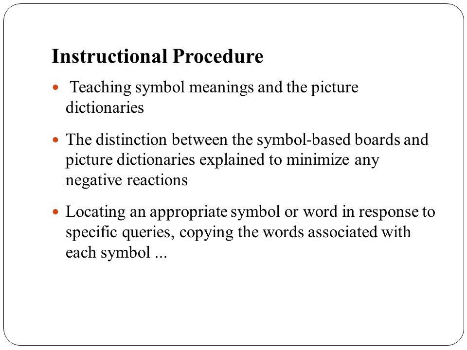 Instructional Procedure Teaching symbol meanings and the picture dictionaries The distinction between the symbol-based boards and picture dictionaries