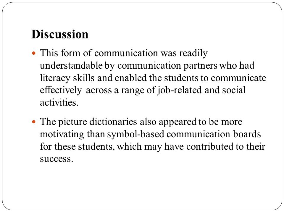 Discussion This form of communication was readily understandable by communication partners who had literacy skills and enabled the students to communi