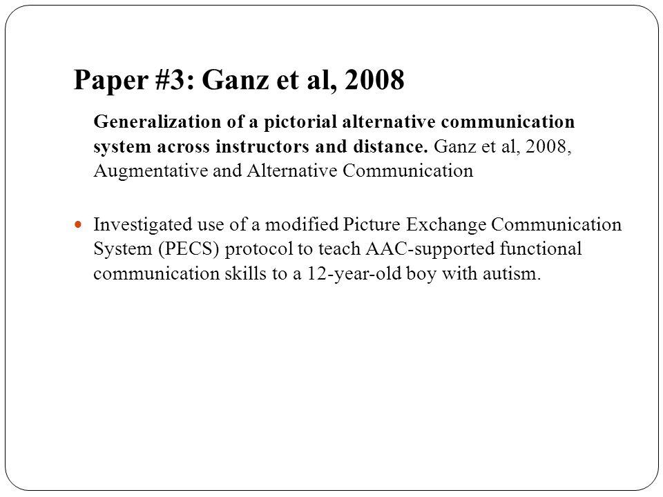 Paper #3: Ganz et al, 2008 Generalization of a pictorial alternative communication system across instructors and distance. Ganz et al, 2008, Augmentat