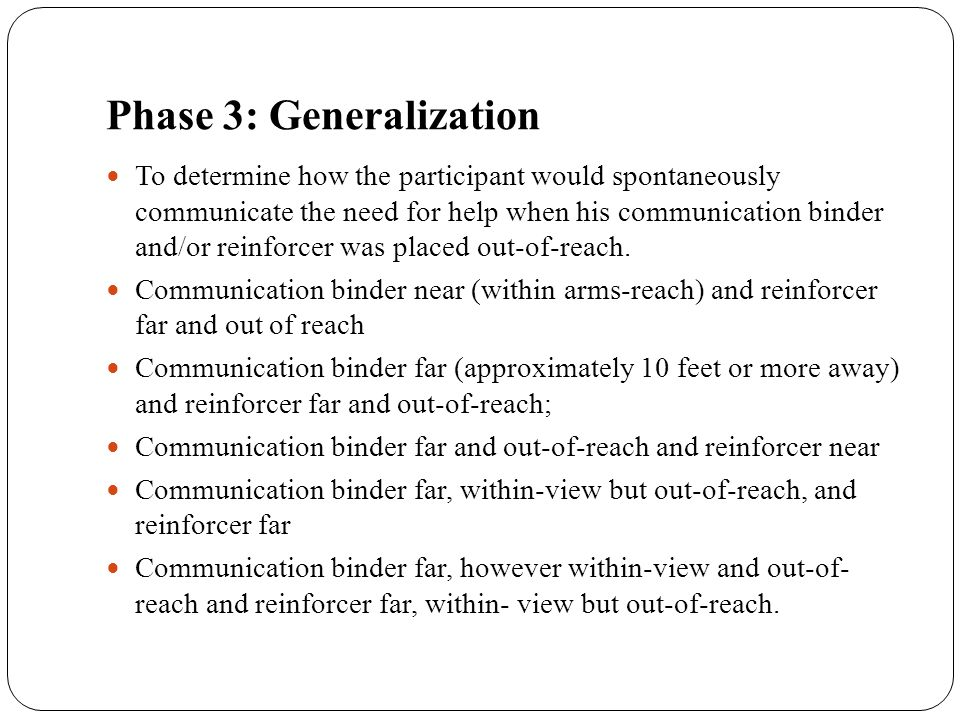 Phase 3: Generalization To determine how the participant would spontaneously communicate the need for help when his communication binder and/or reinfo